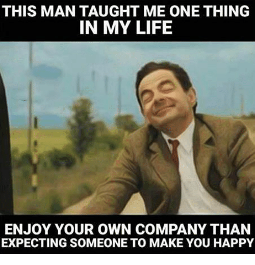 25 best memes about enjoying your own company enjoying your memes and company this mantaught me one thing in my life enjoy your own company than expecting someone to make you happy sciox Images