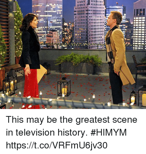 Memes, History, and Television: This may be the greatest scene in television history. #HIMYM https://t.co/VRFmU6jv30