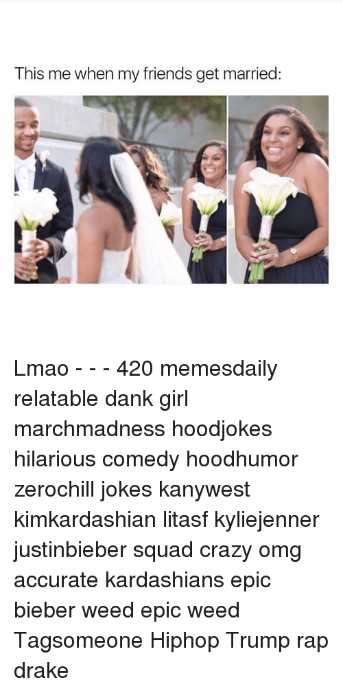 This Me When My Friends Get Married Lmao - - - 420
