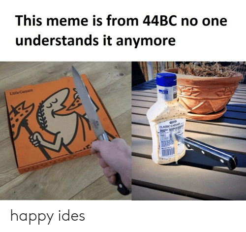 Little Caesars, Meme, and Happy: This meme is from 44BC no one  understands it anymore  Little Caesars  CLASSIC CAESAR happy ides