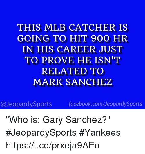 "Facebook, Mlb, and Sports: THIS MLB CATCHER IS  GOING TO HIT 900 HR  IN HIS CAREER JUST  TO PROVE HE ISN'T  RELATED TO  MARK SANCHEZ  @JeopardySports facebook.com/JeopardySports ""Who is: Gary Sanchez?"" #JeopardySports #Yankees https://t.co/prxeja9AEo"