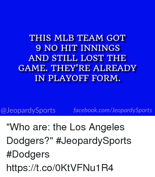 "Dodgers, Facebook, and Mlb: THIS MLB TEAM GOT  9 NO HIT INNINGS  AND STILL LOST THE  GAME. THEY'RE ALREADY  IN PLAYOFF FORM  @JeopardySports facebook.com/JeopardySports ""Who are: the Los Angeles Dodgers?"" #JeopardySports #Dodgers https://t.co/0KtVFNu1R4"