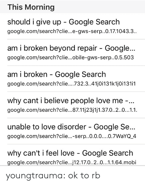 Google, Love, and Tumblr: This Morning  should i give up Google Search  google.com/search?clie...e-gws-serp..0.17.1043.3.  am i broken beyond repair - Google...  google.com/search?clie...obile-gws-serp..0.5.503  am i broken - Google Search  google.com/search?clie... 732.3..41j0i131k1j0i131i1  why cant i believe people love me -..  google.com/search?clie...87.11j23j1j1.37.0..2.0...1.1.  unable to love disorder - Google Se...  google.com/search?clie...-serp.0.0.0....0.7WaYQ_4  why can't i feel love - Google Search  google.com/search?clie... 12.17.0..2.0...1.1.64.mobi youngtrauma:  ok to rb