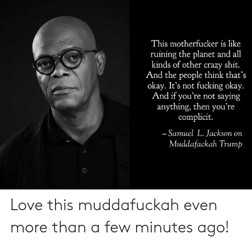 Crazy, Fucking, and Love: This motherfucker is like  ruining the planet and all  kinds of other crazy shit.  And the people think that's  okay. It's not fucking okay.  And if you're not saying  anything, then you're  complicit.  Samuel L. Jackson on  Muddafackah Trump Love this muddafuckah even more than a few minutes ago!
