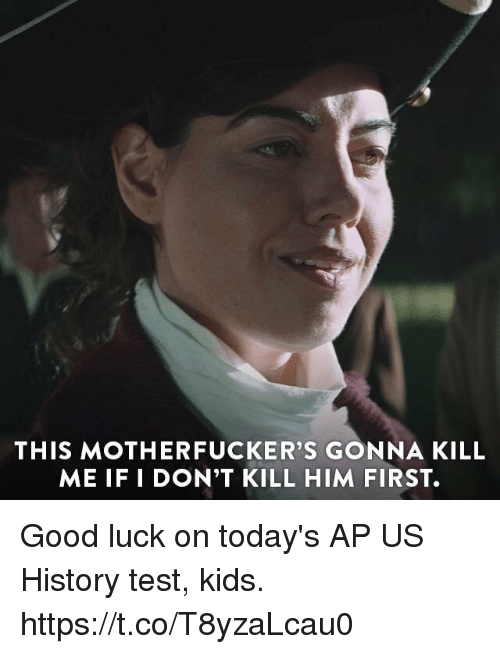 Memes, Good, and History: THIS MOTHERFUCKER'S GONNA KILL  ME IF I DON'T KILL HIM FIRST. Good luck on today's AP US History test, kids. https://t.co/T8yzaLcau0