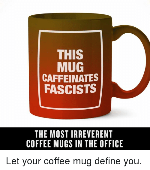 this mug caffeinates fascists the most irreverent coffee mugs in the