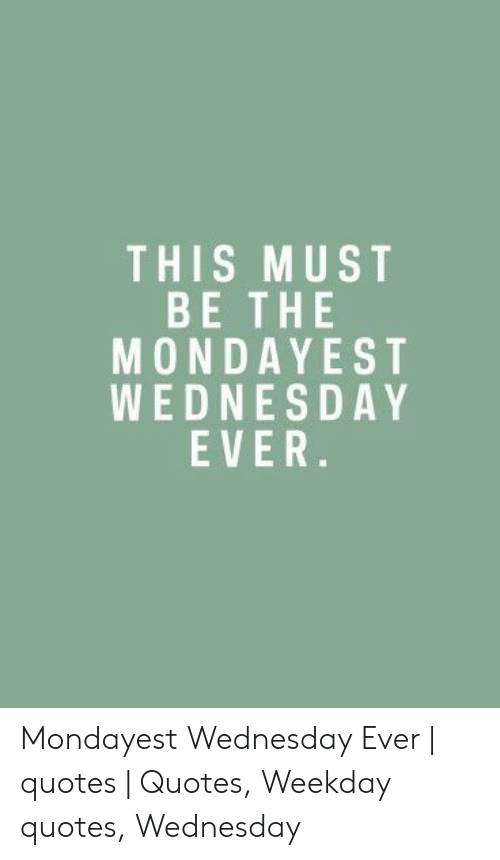 THIS MUST BE THE MONDAYEST WEDNESDAY EVER Mondayest ...