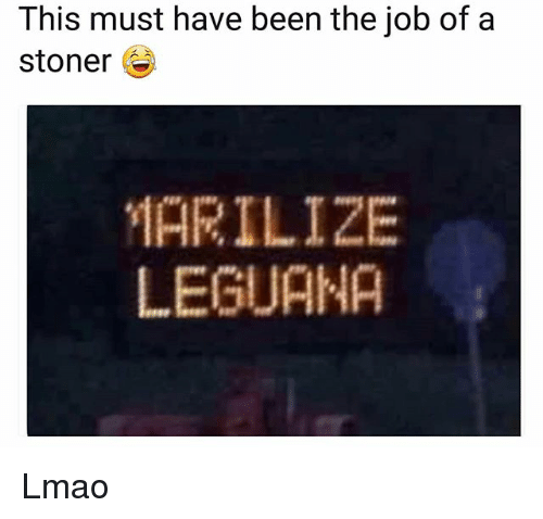Funny, Lmao, and Been: This must have been the job of a  Stoner  MARILIZE  LEGUANA Lmao