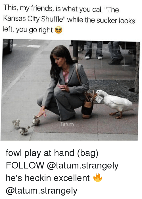 "Friends, Memes, and 🤖: This, my friends, is what you call ""The  Kansas City Shuffle"" while the sucker looks  left, you go right  Tatum fowl play at hand (bag) FOLLOW @tatum.strangely he's heckin excellent 🔥 @tatum.strangely"
