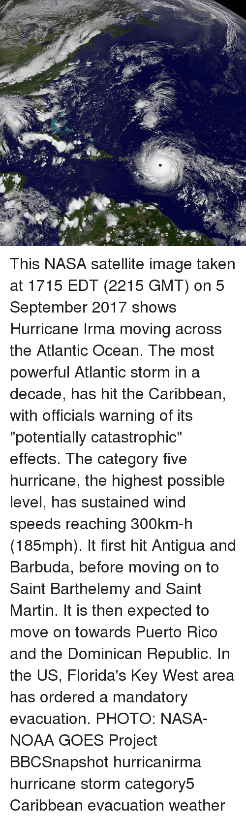 """Martin, Memes, and Nasa: This NASA satellite image taken at 1715 EDT (2215 GMT) on 5 September 2017 shows Hurricane Irma moving across the Atlantic Ocean. The most powerful Atlantic storm in a decade, has hit the Caribbean, with officials warning of its """"potentially catastrophic"""" effects. The category five hurricane, the highest possible level, has sustained wind speeds reaching 300km-h (185mph). It first hit Antigua and Barbuda, before moving on to Saint Barthelemy and Saint Martin. It is then expected to move on towards Puerto Rico and the Dominican Republic. In the US, Florida's Key West area has ordered a mandatory evacuation. PHOTO: NASA-NOAA GOES Project BBCSnapshot hurricanirma hurricane storm category5 Caribbean evacuation weather"""