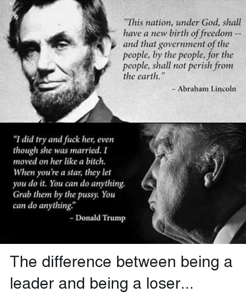 """Abraham Lincoln, Bitch, and Donald Trump: This nation, under God, shall have a new birth of freedom and that government of the people, by the people, for the people, shall not perish from the earth."""" - Abraham Lincoln """"I did try and fuck her, even """"I did try and fiuck her, even though she was married. I moved on her like a bitch. When youre a star, they let you do t. You can do anything Grab them by the pussy. You can do anything Donald Trump The difference between being a leader and being a loser..."""