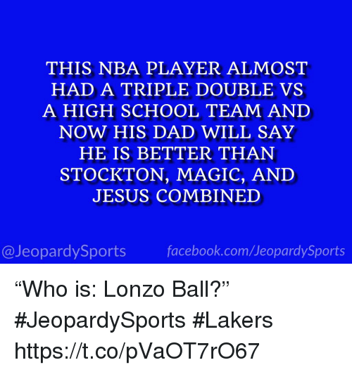 "Dad, Jesus, and Los Angeles Lakers: THIS NBA PLAYER ALMOST  HAD A TRIPLE DOUBLE VS  HOOL TEAM AND  NOW HIS DAD WILL SAY  HE IS BETTER THAN  STOCKTON, MAGIC, AND  JESUS COMBINED  @JeopardySportsfacebook.com/JeopardySports ""Who is: Lonzo Ball?"" #JeopardySports #Lakers https://t.co/pVaOT7rO67"
