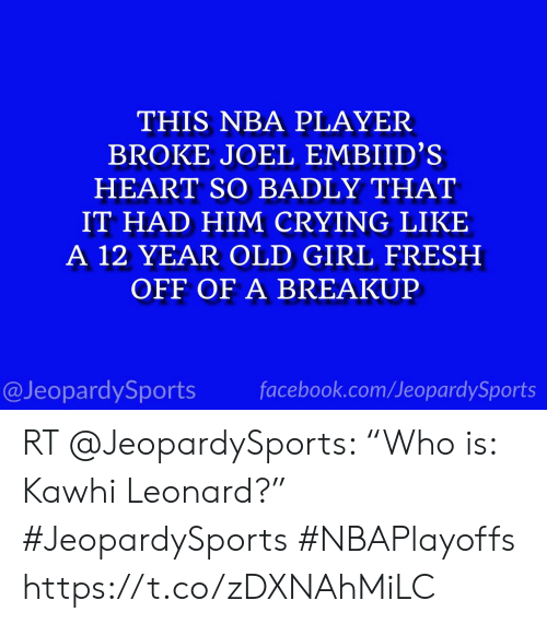 "Crying, Facebook, and Fresh: THIS NBA PLAYER  BROKE JOEL EMBIID'S  HEART SO BADLY THAT  IT HAD HIM CRYING LIKE  A 12 YEAR OLD GIRL FRESH  OFF OF A BREAKUP  @JeopardySports facebook.com/JeopardySports RT @JeopardySports: ""Who is: Kawhi Leonard?"" #JeopardySports #NBAPlayoffs https://t.co/zDXNAhMiLC"