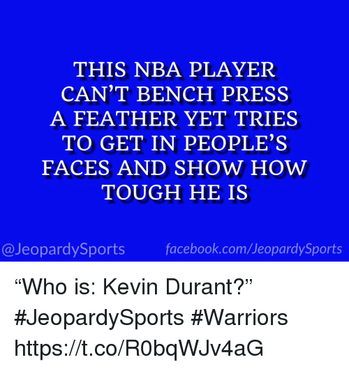 "Facebook, Kevin Durant, and Nba: THIS NBA PLAYER  CAN'T BENCH PRESS  A FEATHER YET TRIES  TO GET IN PEOPLE'S  FACES AND SHOW HOW  TOUGH HE IS  @JeopardySports facebook.com/JeopardySports ""Who is: Kevin Durant?"" #JeopardySports #Warriors https://t.co/R0bqWJv4aG"