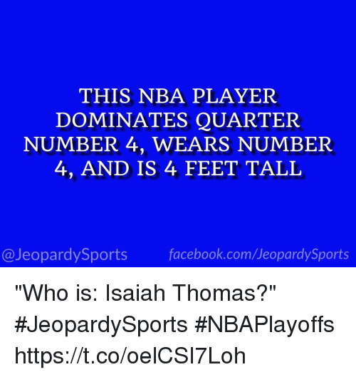 "Facebook, Jeopardy, and Nba: THIS NBA PLAYER  DOMINATES QUARTER  NUMBER 4, WEARS NUMBER  4, AND IS 4 FEET TALL  facebook.com Jeopardy Sports  @Jeopardy Sports ""Who is: Isaiah Thomas?"" #JeopardySports #NBAPlayoffs https://t.co/oelCSI7Loh"