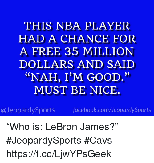 "Cavs, Facebook, and LeBron James: THIS NBA PLAYER  HAD A CHANCE FOR  A FREE 35 MILLION  DOLLARS AND SAIID  ""NAH, I'M GOOD.""  MUST BE NICE.  @JeopardySports facebook.com/JeopardySports ""Who is: LeBron James?"" #JeopardySports #Cavs https://t.co/LjwYPsGeek"
