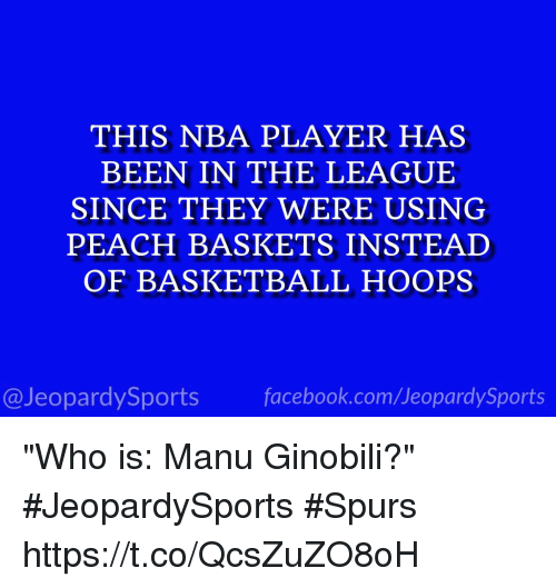 "Basketball, Facebook, and Manu Ginobili: THIS NBA PLAYER HAS  BEEN IN THE LEAGUE  SINCE THEY WERE USING  PEACH BASKETS INSTEAD  OF BASKETBALL HOOPS  @JeopardySports facebook.com/JeopardySports ""Who is: Manu Ginobili?"" #JeopardySports #Spurs https://t.co/QcsZuZO8oH"