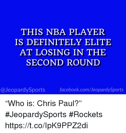 "Chris Paul, Definitely, and Nba: THIS NBA PLAYER  IS DEFINITELY ELITE  AT LOSING IN THE  SECOND ROUND  @JeopardySportsfacebook.com/JeopardySports ""Who is: Chris Paul?"" #JeopardySports #Rockets https://t.co/IpK9PPZ2di"
