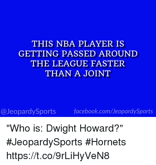"""Dwight Howard, Facebook, and Jeopardy: THIS NBA PLAYER IS  GETTING PASSED AROUND  THE LEAGUE FASTER  THAN A JOINT  facebook.com/Ueopardy Sports  Jeopardy Sports """"Who is: Dwight Howard?"""" #JeopardySports #Hornets https://t.co/9rLiHyVeN8"""