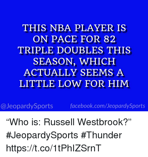 "Facebook, Nba, and Russell Westbrook: THIS NBA PLAYER IS  ON PACE FOR 82  TRIPLE DOUBLES THIS  SEASON, WHICH  ACTUALLY SEEMS A  LITTLE LOW FOR HIM  @JeopardySports facebook.com/JeopardySports ""Who is: Russell Westbrook?"" #JeopardySports #Thunder https://t.co/1tPhIZSrnT"