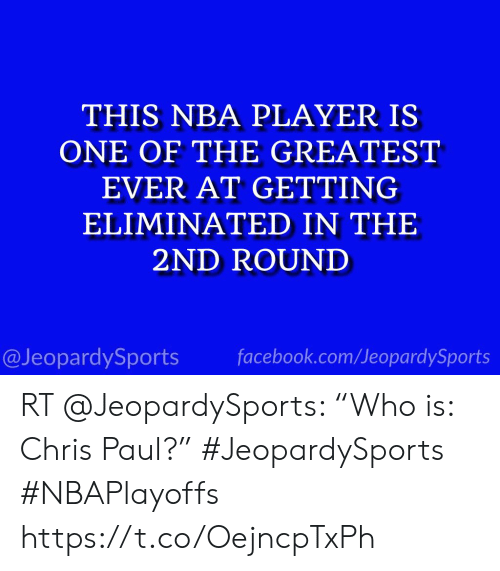 "Chris Paul, Facebook, and Nba: THIS NBA PLAYER IS  ONE OF THE GREATEST  EVER AT GETTING  ELIMINATED IN THE  2ND ROUND  @JeopardySports facebook.com/JeopardySports RT @JeopardySports: ""Who is: Chris Paul?"" #JeopardySports #NBAPlayoffs https://t.co/OejncpTxPh"