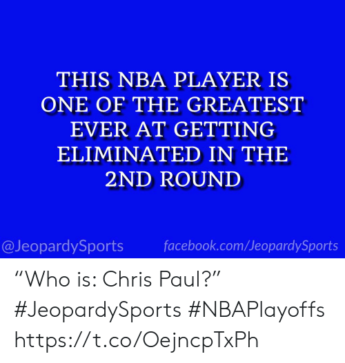 "Chris Paul, Facebook, and Nba: THIS NBA PLAYER IS  ONE OF THE GREATEST  EVER AT GETTING  ELIMINATED IN THE  2ND ROUND  @JeopardySports facebook.com/JeopardySports ""Who is: Chris Paul?"" #JeopardySports #NBAPlayoffs https://t.co/OejncpTxPh"