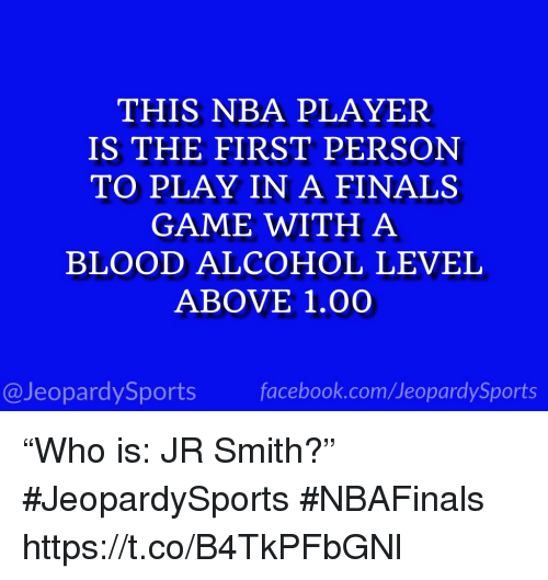 "Finals, J.R. Smith, and Nba: THIS NBA PLAYER  IS THE FIRST PERSON  TO PLAY IN A FINALS  GAME WITH A  BLOOD ALCOHOL LEVEL  ABOVE 1.00  @JeopardySportsfacebook.com/JeopardySports ""Who is: JR Smith?"" #JeopardySports #NBAFinals https://t.co/B4TkPFbGNl"