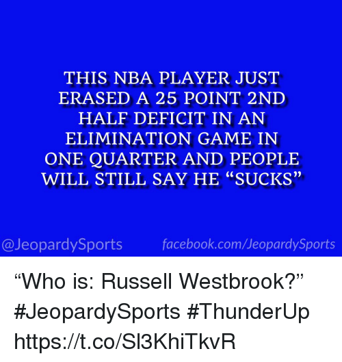 "Nba, Russell Westbrook, and Sports: THIS NBA PLAYER JUST  ERASED A 25 POINT 2ND  HALF DEFICIT IN AN  ELIMINATION GAME IN  ONE QUARTER AND PEOPLE  WILL STILL SAY HE ""SUCKS""  יי  @JeopardySportsfacebook.com/JeopardySports ""Who is: Russell Westbrook?"" #JeopardySports #ThunderUp https://t.co/Sl3KhiTkvR"