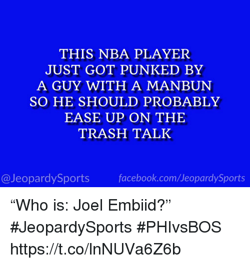 "Nba, Sports, and Trash: THIS NBA PLAYER  JUST GOT PUNKED BY  A GUY WITH A MANBUN  SO HE SHOULD PROBABLY  EASE UP ON THE  TRASH TALK  @JeopardySportsfacebook.com/JeopardySports ""Who is: Joel Embiid?"" #JeopardySports #PHIvsBOS https://t.co/lnNUVa6Z6b"