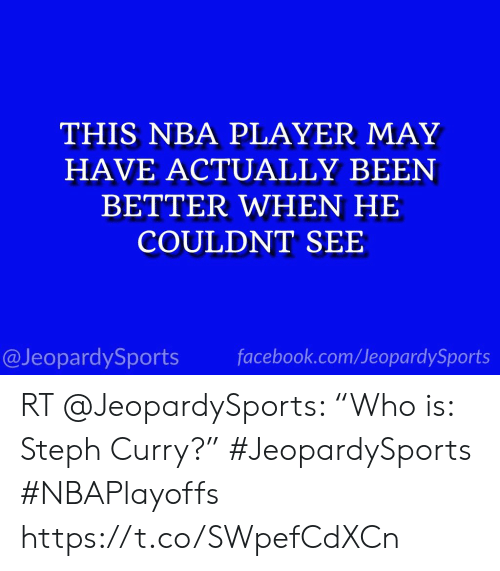 "Facebook, Nba, and Sports: THIS NBA PLAYER MAY  HAVE ACTUALLY BEEN  BETTER WHEN HE  COULDNT SEE  @JeopardySports facebook.com/JeopardySports RT @JeopardySports: ""Who is: Steph Curry?"" #JeopardySports #NBAPlayoffs https://t.co/SWpefCdXCn"