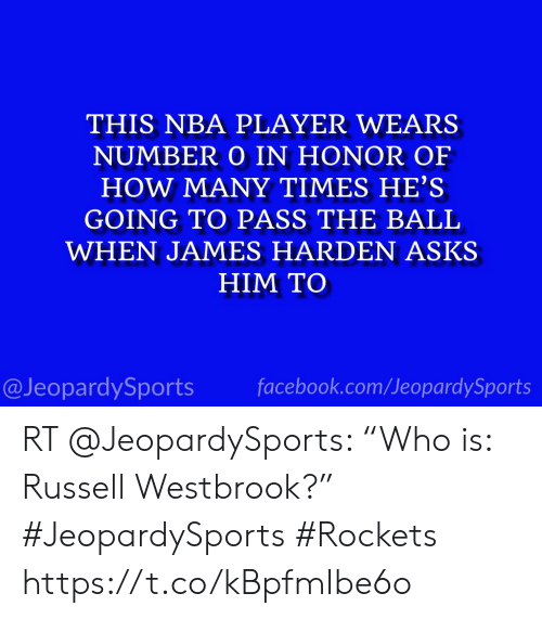 """Facebook, How Many Times, and James Harden: THIS NBA PLAYER WEARS  NUMBER O IN HONOR OF  HOW MANY TIMES HE'S  GOING TO PASS THE BALL  WHEN JAMES HARDEN ASKS  HIM TO  facebook.com/JeopardySports  @JeopardySports RT @JeopardySports: """"Who is: Russell Westbrook?"""" #JeopardySports #Rockets https://t.co/kBpfmIbe6o"""