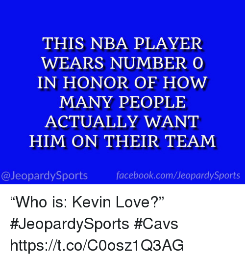 "Cavs, Facebook, and Kevin Love: THIS NBA PLAYER  WEARS NUMBERO  IN HONOR OF HOW  MANY PEOPLE  ACTUALLY WANT  HIM ON THEIR TEAM  @JeopardySports facebook.com/JeopardySports ""Who is: Kevin Love?"" #JeopardySports #Cavs https://t.co/C0osz1Q3AG"