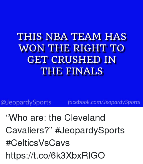 """Cleveland Cavaliers, Finals, and Nba: THIS NBA TEAM HAS  WON THE RIGHT TO  GET CRUSHED IN  THE FINALS  @JeopardySportsfacebook.com/JeopardySports """"Who are: the Cleveland Cavaliers?"""" #JeopardySports #CelticsVsCavs https://t.co/6k3XbxRIGO"""