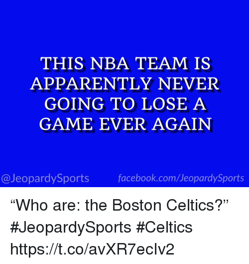 "Apparently, Boston Celtics, and Nba: THIS NBA TEAM IS  APPARENTLY NEVER  GOING TO LOSE A  GAME EVER AGAIN  @JeopardySportsfacebook.com/JeopardySports ""Who are: the Boston Celtics?"" #JeopardySports #Celtics https://t.co/avXR7ecIv2"