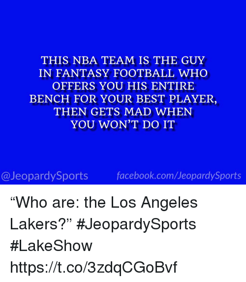 """Facebook, Fantasy Football, and Football: THIS NBA TEAM IS THE GUY  IN FANTASY FOOTBALL WHO  OFFERS YOU HIS ENTIRE  BENCH FOR YOUR BEST PLAYER  THEN GETS MAD WHEN  YOU WON'T DO IT  @JeopardySports facebook.com/JeopardySports """"Who are: the Los Angeles Lakers?"""" #JeopardySports #LakeShow https://t.co/3zdqCGoBvf"""