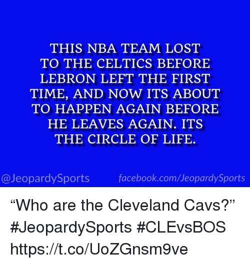 """Cavs, Facebook, and Life: THIS NBA TEAM LOST  TO THE CELTICS BEFORE  LEBRON LEFT THE FIRST  TIME, AND NOW ITS ABOUT  TO HAPPEN AGAIN BEFORE  HE LEAVES AGAIN. ITS  THE CIRCLE OF LIFE  @JeopardySports facebook.com/JeopardySports """"Who are the Cleveland Cavs?"""" #JeopardySports #CLEvsBOS https://t.co/UoZGnsm9ve"""