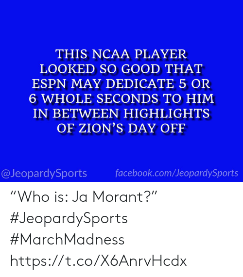"Espn, Facebook, and Sports: THIS NCAA PLAYER  LOOKED SO GOOD THAT  ESPN MAY DEDICATE 5 OR  6 WHOLE SECONDS TO HIM  IN BETWEEN HIGHLIGHTS  OF ZION'S DAY OFF  @JeopardySports facebook.com/JeopardySports ""Who is: Ja Morant?"" #JeopardySports #MarchMadness https://t.co/X6AnrvHcdx"