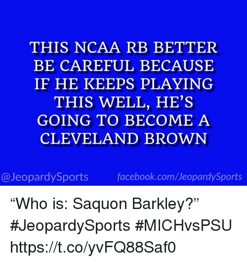 """Facebook, Sports, and Cleveland Brown: THIS NCAA RB BETTER  BE CAREFUL BECAUSE  IF HE KEEPS PLAYING  THIS WELL, HE'S  GOING TO BECOME A  CLEVELAND BROWN  @JeopardySports facebook.com/JeopardySports """"Who is: Saquon Barkley?"""" #JeopardySports #MICHvsPSU https://t.co/yvFQ88Saf0"""
