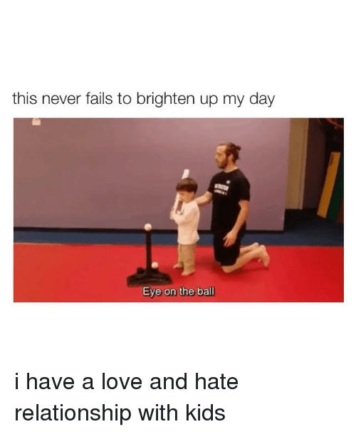 Love, Kids, and Girl Memes: this never fails to brighten up my day i have a love and hate relationship with kids