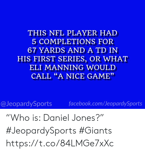 "Eli Manning, Facebook, and Nfl: THIS NFL PLAYER HAD  5 COMPLETIONS FOR  67 YARDS AND A TD IN  HIS FIRST SERIES, OR WHAT  ELI MANNING WOULD  CALL ""A NICE GAME""  facebook.com/JeopardySports  @JeopardySports ""Who is: Daniel Jones?"" #JeopardySports #Giants https://t.co/84LMGe7xXc"