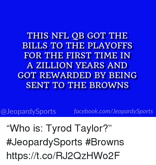 "Nfl, Sports, and Browns: THIS NFL QB GOT THE  BILLS TO THE PLAYOFFS  FOR THE FIRST TIME IN  A ZILLION YEARS AND  GOT REWARDED BY BEING  SENT TO THE BROWNS  @JeopardySportsfacebook.com/JeopardySports ""Who is: Tyrod Taylor?"" #JeopardySports #Browns https://t.co/RJ2QzHWo2F"