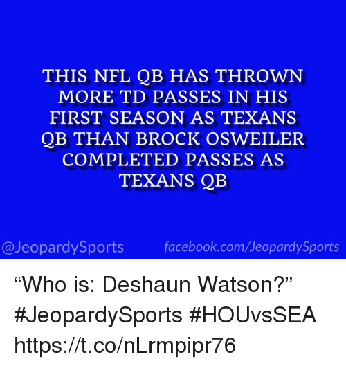 "Nfl, Sports, and Brock: THIS NFL QB HAS THROWN  MORE TD PASSES IN HIS  FIRST SEASON AS TEXANS  QB THAN BROCK OSWEILER  COMPLETED PASSES AS  TEXANS QB  @JeopardySportsfacebook.com/JeopardySports ""Who is: Deshaun Watson?"" #JeopardySports #HOUvsSEA https://t.co/nLrmpipr76"