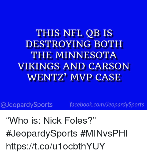 "Facebook, Minnesota Vikings, and Nfl: THIS NFL QB IS  DESTROYING BOTH  THE MINNESOTA  VIKINGS AND CARSON  WENTZ' MVP CASE  @JeopardySports facebook.com/JeopardySports ""Who is: Nick Foles?"" #JeopardySports #MINvsPHI https://t.co/u1ocbthYUY"