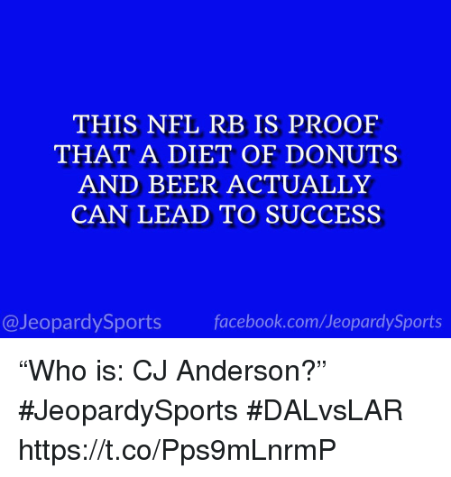 "Beer, Facebook, and Nfl: THIS NFL RB IS PROOF  THAT A DIET OF DONUTS  AND BEER ACTUALLY  CAN LEAD TO SUCCESS  @JeopardySports facebook.com/JeopardySports ""Who is: CJ Anderson?"" #JeopardySports #DALvsLAR https://t.co/Pps9mLnrmP"