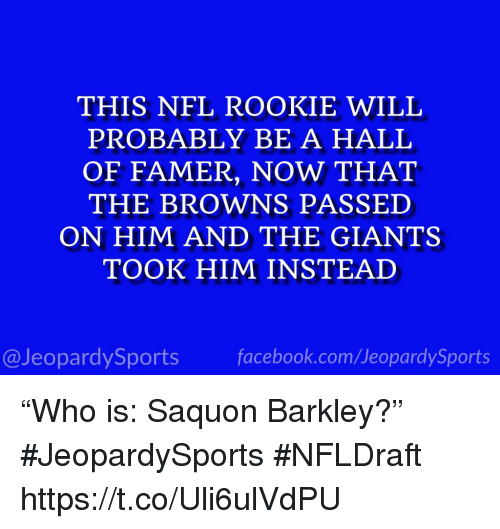 """Nfl, Sports, and Browns: THIS NFL ROOKIE WILL  PROBABLY BE A HALL  OF FAMER, NOW THAT  THE BROWNS PASSED  ON HIM AND THE GIANTS  TOOK HIM INSTEAD  @JeopardySportsfacebook.com/JeopardySports """"Who is: Saquon Barkley?"""" #JeopardySports #NFLDraft https://t.co/Uli6ulVdPU"""