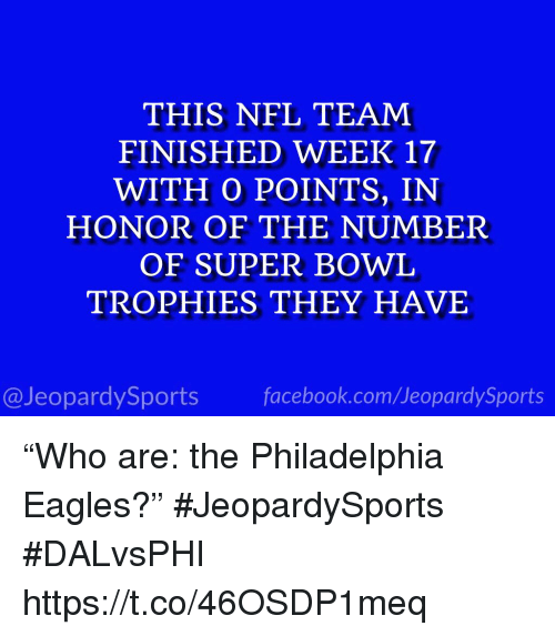 """Philadelphia Eagles, Nfl, and Sports: THIS NFL TEAM  FINISHED WEEK 17  WITH O POINTS, IN  HONOR OF THE NUMBER  OF SUPER BOWL  TROPHIES THEY HAVE  @JeopardySportsfacebook.com/JeopardySports """"Who are: the Philadelphia Eagles?"""" #JeopardySports #DALvsPHI https://t.co/46OSDP1meq"""