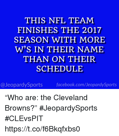 """Cleveland Browns, Facebook, and Nfl: THIS NFL TEAM  FINISHES THE 2017  SEASON WITH MORE  W'S IN THEIR NAME  THAN ON THEIR  SCHEDULE  @JeopardySports facebook.com/JeopardySports """"Who are: the Cleveland Browns?"""" #JeopardySports #CLEvsPIT https://t.co/f6Bkqfxbs0"""