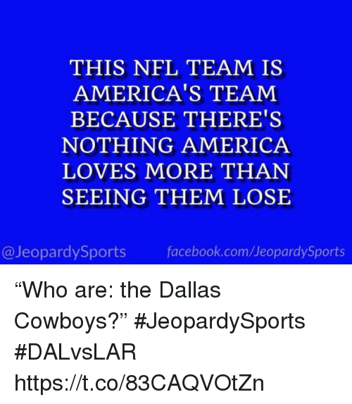 """America, Dallas Cowboys, and Facebook: THIS NFL TEAM IS  AMERICA'S TEAM  BECAUSE THERE'S  NOTHING AMERICA  LOVES MORE THAN  SEEING THEM LOSE  @JeopardySports facebook.com/JeopardySports """"Who are: the Dallas Cowboys?"""" #JeopardySports #DALvsLAR https://t.co/83CAQVOtZn"""
