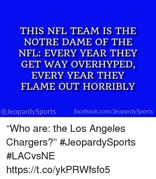 """Facebook, Nfl, and Sports: THIS NFL TEAM IS THE  NOTRE DAME OF THE  NFL: EVERY YEAR THEY  GET WAY OVERHYPED,  EVERY YEAR THEY  FLAME OUT HORRIBLY  @JeopardySports facebook.com/JeopardySports """"Who are: the Los Angeles Chargers?"""" #JeopardySports #LACvsNE https://t.co/ykPRWfsfo5"""