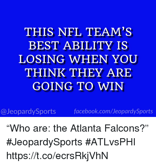"Atlanta Falcons, Facebook, and Nfl: THIS NFL TEAM'S  BEST ABILITY IS  LOSING WHEN YOUU  THINK THEY ARE  GOING TO WIN  @JeopardySports facebook.com/JeopardySports ""Who are: the Atlanta Falcons?"" #JeopardySports #ATLvsPHI https://t.co/ecrsRkjVhN"
